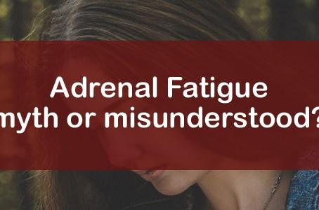 Adrenal Fatigue, Myth or Misunderstood