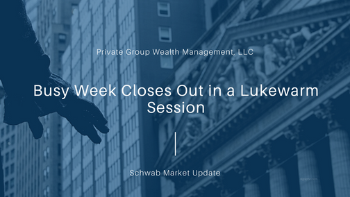 Busy Week Closes Out in a Lukewarm Session