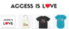 Image reads 'ACCESS IS LOVE' logo in black lettering on top. The 'o' in LOVE is replaced with a red heart. Beneath are four horizontal square panels with Access Is Love logo merchandise (L-R): white background sticker with black text: Access Is Love logo; white canvas tote bag with black text: Access Is Solidarity Is Disability Justice Is Love; black tshirt with white text: Disability Justice is Love; teal blue infant tshirt with white text Solidarity is Love.