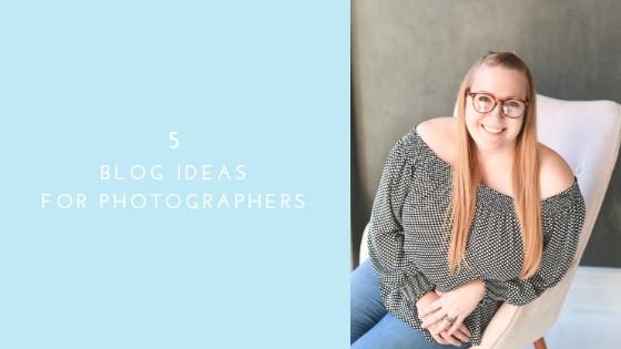 5 Blog Ideas For Photographers