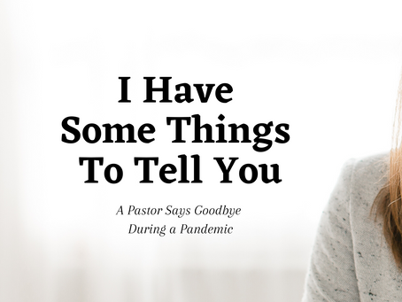 I Have Some Things To Tell You: A Pastor Says Goodbye During a Pandemic