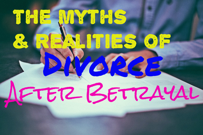 The Myths & Realities of Divorce After Betrayal