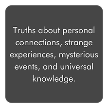 Truths about personal connections, strange experiences, mysterious events, and universal knowledge.
