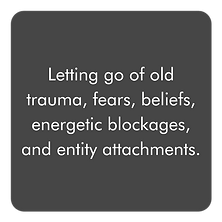 Letting go of old trauma, fears, beliefs, energetic blockages, and entity attachments.