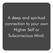 A deep and spiritual connection to your own Higher Self or Subconscious Mind.