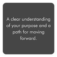 A clear understanding of your purpose and a path for moving forward.