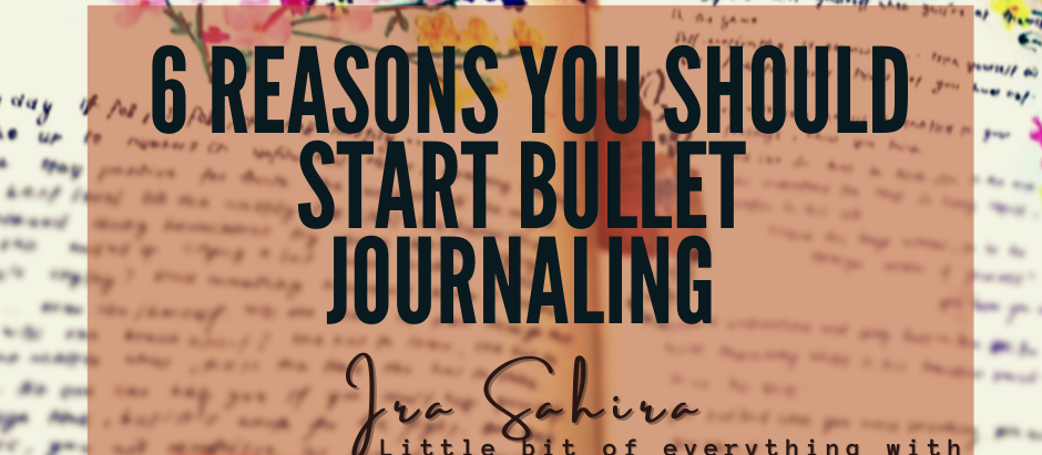 6 REASONS YOU SHOULD START BULLET JOURNALING NOW