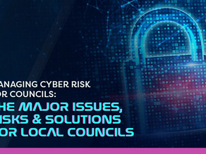 Managing Cyber Risk for Councils: The Major Issues, Risks and Solutions for Local Councils