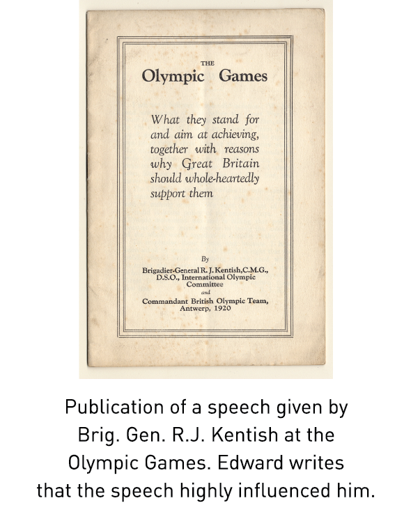 Publication of a speech given by Brig. Gen. R.J. Kentish at the Olympic Games. Edward writes that the speech highly influenced him.