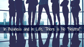 """In Business and In Life, There Is No """"Neutral"""""""
