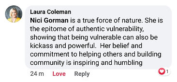 Laura Coleman says - Nici Gorman is a true force of nature. She is the epitome of authentic vulnerability, showing that being vulnerable can also be kickass and powerful. Her belief and commitment to helping others and building community is inspiring and humbling