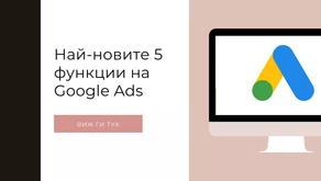 Най-новите 5 функции на Google Ads и как да се възползваш от тях