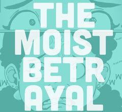 THE MOIST BETRAYAL