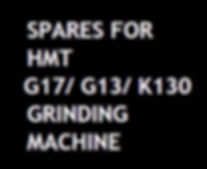 Spare parts for HMT Grinding machines (cylindrical / surface) are available with us.  Model: Cylindrical Grinding - G13 / G17 / K130              Surface Grinding - SFW No. 1 / SFW No. 2  All items such as shafts, gears, spindles, spindle bushes, levers,