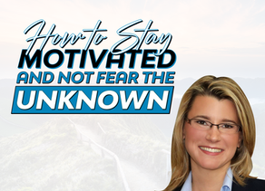 How to Stay Motivated and Not Fear the Unknown
