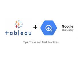 Tableau + BigQuery Tips, Tricks & Best Practices