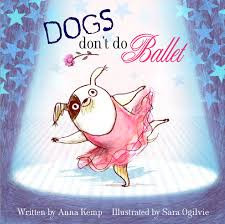 Dogs don't do Ballet by Anna Kemp and Sara Ogilvie