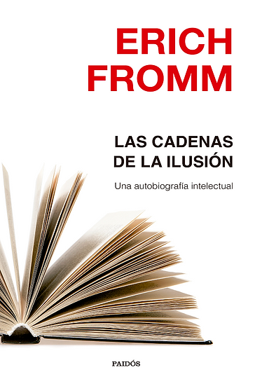 LAS CADENAS DE LA ILUSIÓN: UNA AUTOBIOGRAFÍA INTELECTUAL. FROMM, ERICH