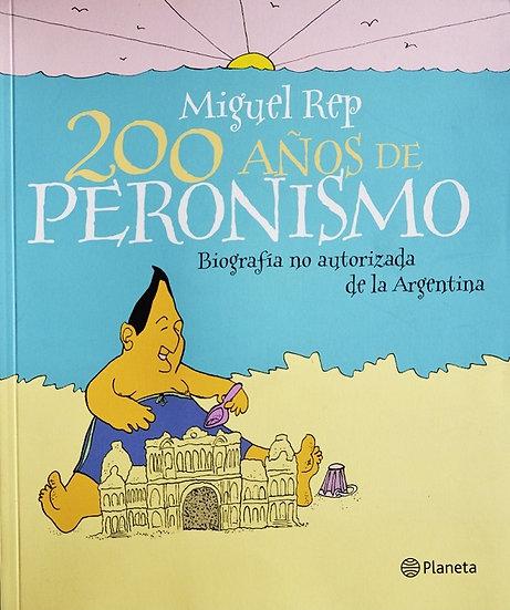 200 AÑOS DE PERONISMO: BIOGRAFÍA NO AUTORIZADA DE LA ARGENTINA. REP, MIGUEL