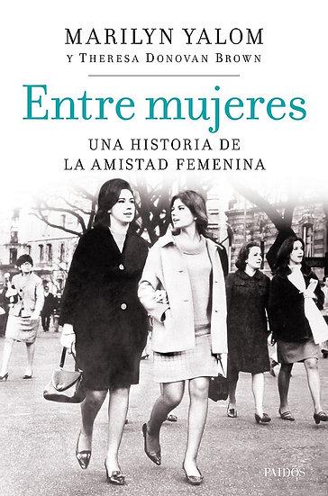 ENTRE MUJERES: UNA HISTORIA DE LA AMISTAD FEMENINA. YALOM, MARILYN