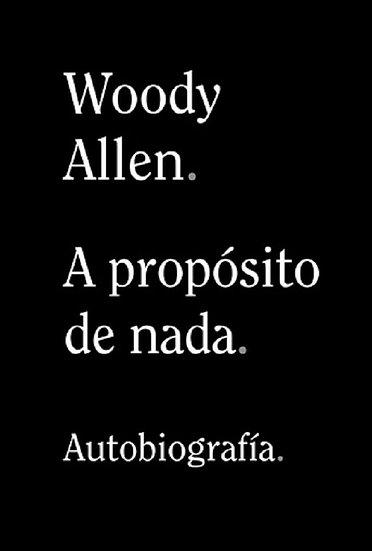 A PROPÓSITO DE NADA (AUTOBIOGRAFÍA). ALLEN, WOODY