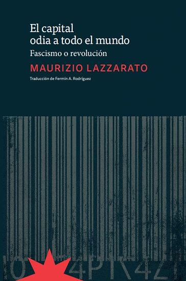 EL CAPITAL ODIA A TODO EL MUNDO (FASCISMO O REVOLUCIÓN). LAZZARATO, MAURIZIO