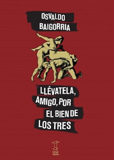 LLÉVATELA, AMIGO, POR EL BIEN DE LOS TRES. BAIGORRIA, OSVALDO