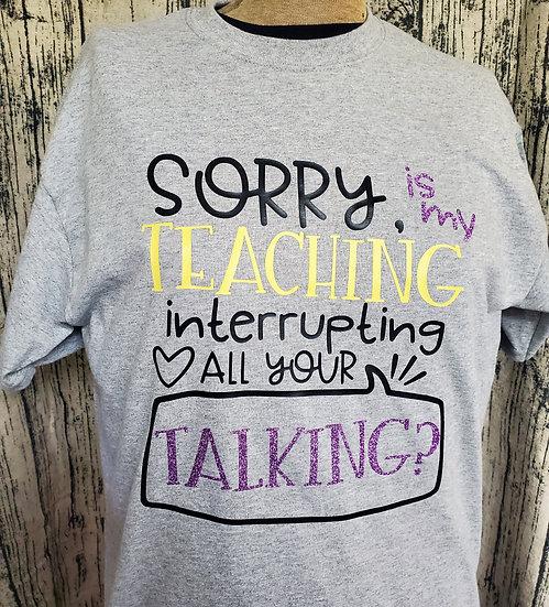 Teacher Shirt - Sorry is my teaching interrupting your talking
