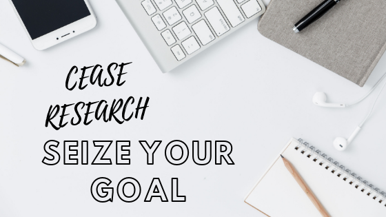 Cease Research. Seize Your Goal.