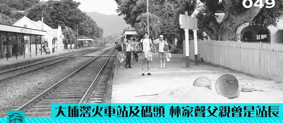 【大埔滘火車站及碼頭 林家聲父親曾是站長】