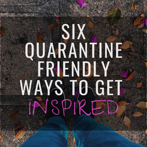 6 Quarantine Friendly Ways to Get Inspired
