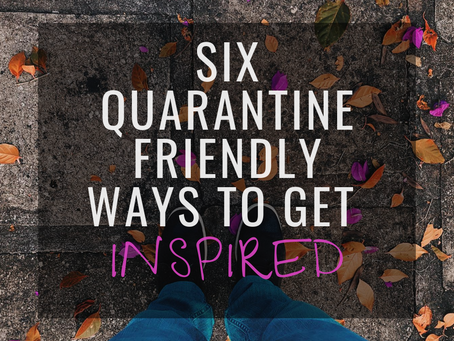 6 Quarantine Friendly Ways to Get Inspired