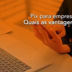 Pix para empresas: Quais as vantagens?