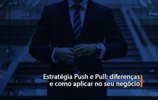 Estratégia Push e Pull: diferenças e como aplicar no seu negócio