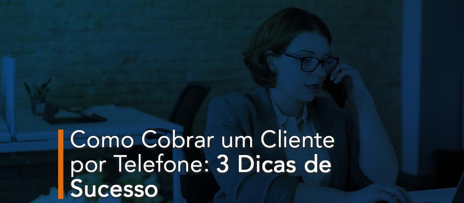 Como Cobrar um Cliente por Telefone: 3 Dicas de Sucesso