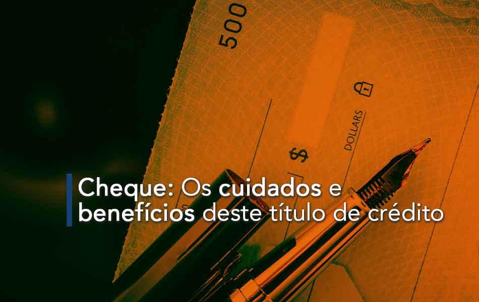 Cheque: Os cuidados e benefícios deste título de crédito