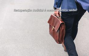 Recuperação Judicial é mesmo a única saída?