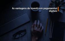 As vantagens de investir em pagamentos digitais
