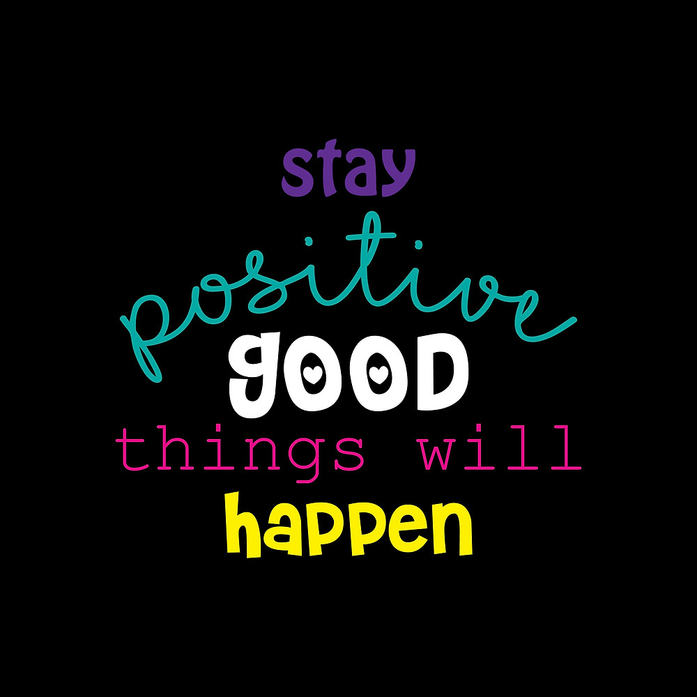 stay positive good things will happen