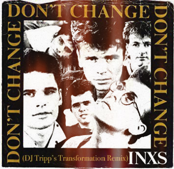 "FRESH! INXS ""Don't Change (DJ Tripp Transformation Remixes)"
