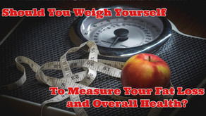 Should You Weigh Yourself to Measure Your Fat Loss and Overall Health?