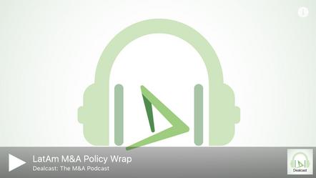 Mergermarket Dealcast: LatAm M&A Policy Wrap