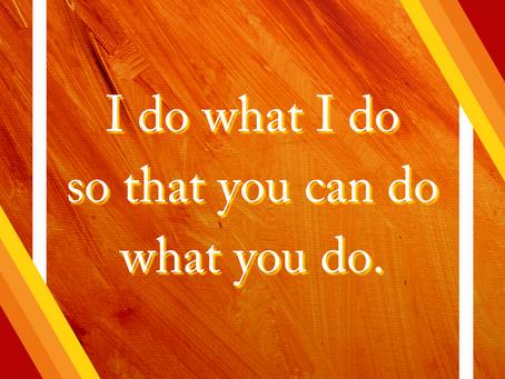 I Do What I Do So You Can Do What You Do