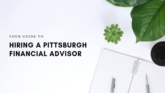 Your Guide to Hiring a Financial Advisor In Pittsburgh