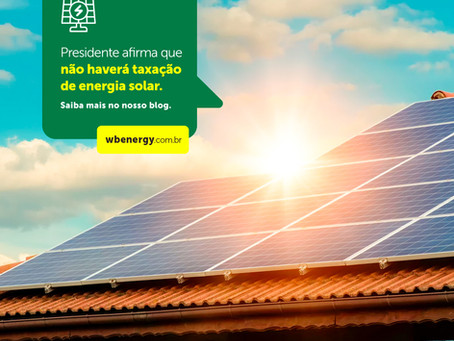 Presidente afirma quenão haverá taxação de energia solar | WB Energia Solar