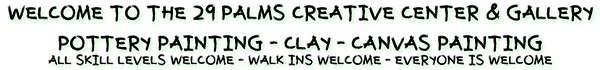 Welcome to the 29 Palms Creative Center & Gallery offering Pottery Painting, Clay and Canvas Painting. All skill levels welcome. Walk-Ins welcome. Everyone is welcome.