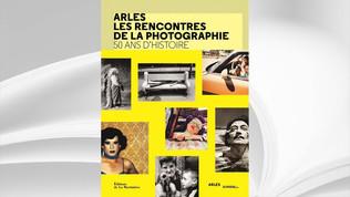 Arles, les rencontres de la photographie, 50 ans d'histoire, Ed. de la Martinière