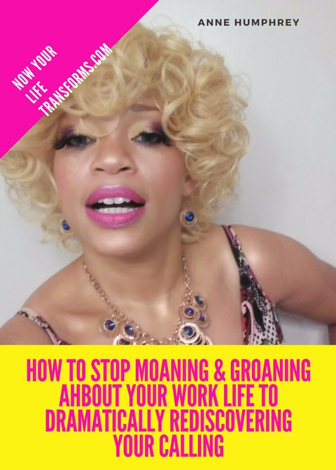 How to stop moaning & groaning AHbout your work life to Dramatically Rediscovering your Calling