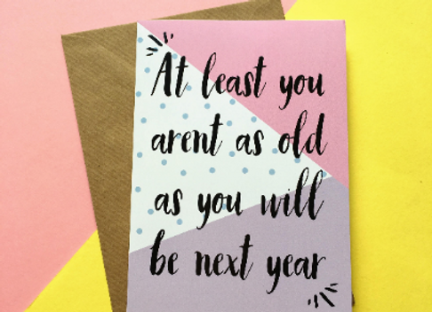 At Least You Aren't As Old As You Will Be Next Year Card