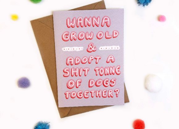 Wanna Grow Old & Adopt A Shit Tonne of Dogs Together? Card